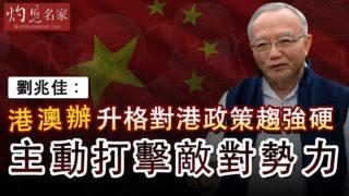 劉兆佳:港澳辦升格對港政策趨強硬 主動打擊敵對勢力《灼見政治》