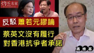馮檢基:反駁蕭若元謬論 蔡英文沒有履行對香港抗爭者承諾《灼見政治》
