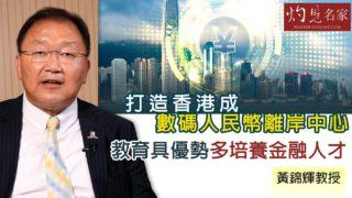 黃錦輝教授:打造香港成數碼人民幣離岸中心 教育具優勢多培養金融人才《灼見財經》