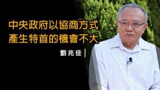 劉兆佳:中央主導香港政局 特首毋須協商產生