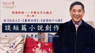 白先勇:從《台北人》、《驀然回首》、《寂寞的十七歲》談短篇小說創作