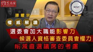 譚耀宗權威解讀:選委會加大職能影響力、候選人資格審查委員會權力、削減直選議席的考慮