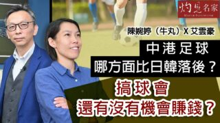 陳婉婷(牛丸)X 艾雲豪:中港足球哪方面比日韓落後?搞球會還有沒有機會賺錢?